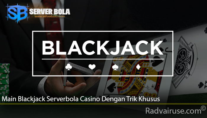 Main Blackjack Serverbola Casino Dengan Trik Khusus